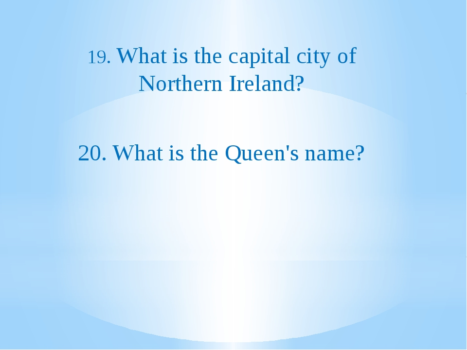 19. What is the capital city of Northern Ireland? 20. What is the Queen's na...