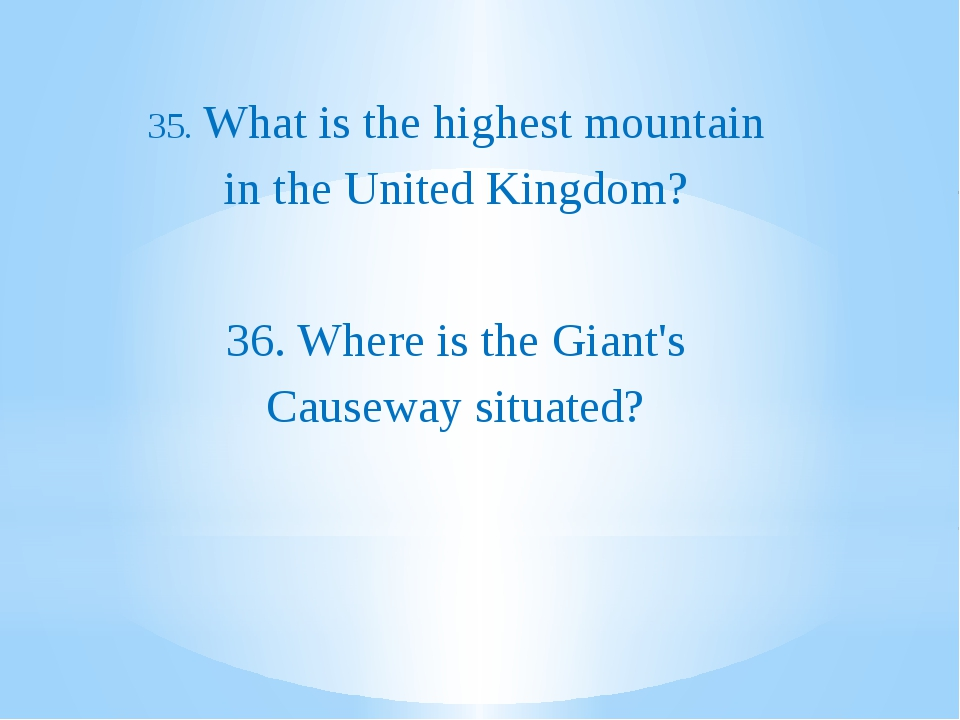 35. What is the highest mountain in the United Kingdom? 36. Where is the Gia...