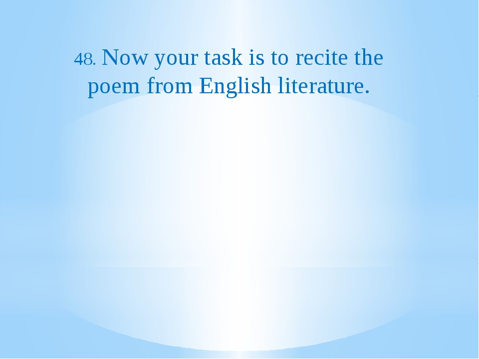 48. Now your task is to recite the poem from English literature.