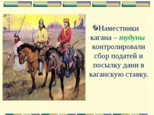 Наместники кагана – тудуны контролировали сбор податей и посылку дани в каган