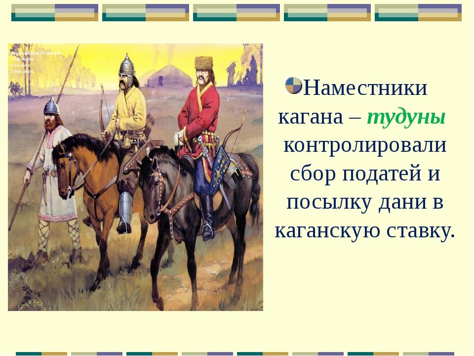 Наместники кагана – тудуны контролировали сбор податей и посылку дани в каган...