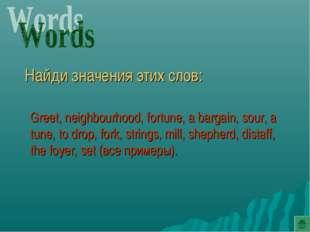 Найди значения этих слов: Greet, neighbourhood, fortune, a bargain, sour, a