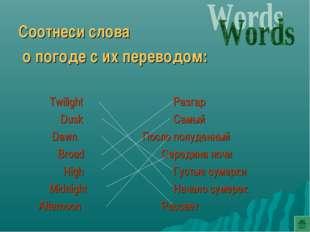 Соотнеси слова о погоде с их переводом: TwilightРазгар   DuskСамый