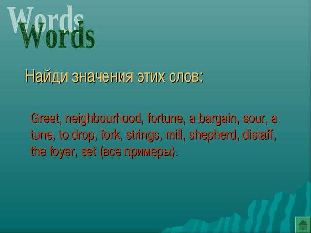 Найди значения этих слов: Greet, neighbourhood, fortune, a bargain, sour, a...