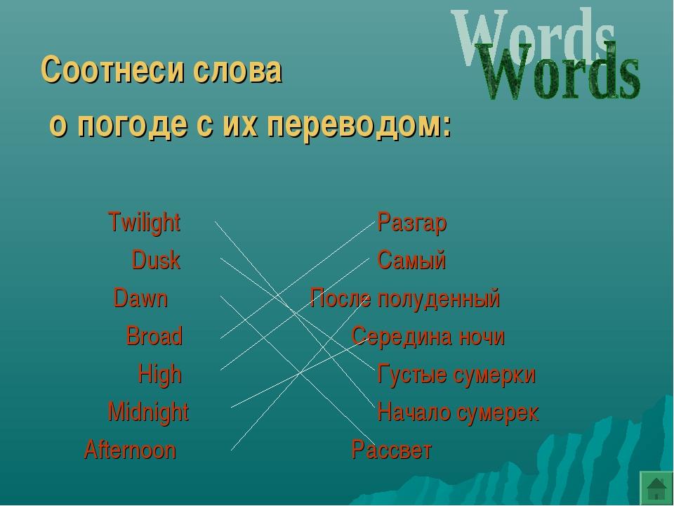 Соотнеси слова о погоде с их переводом: TwilightРазгар   DuskСамый...