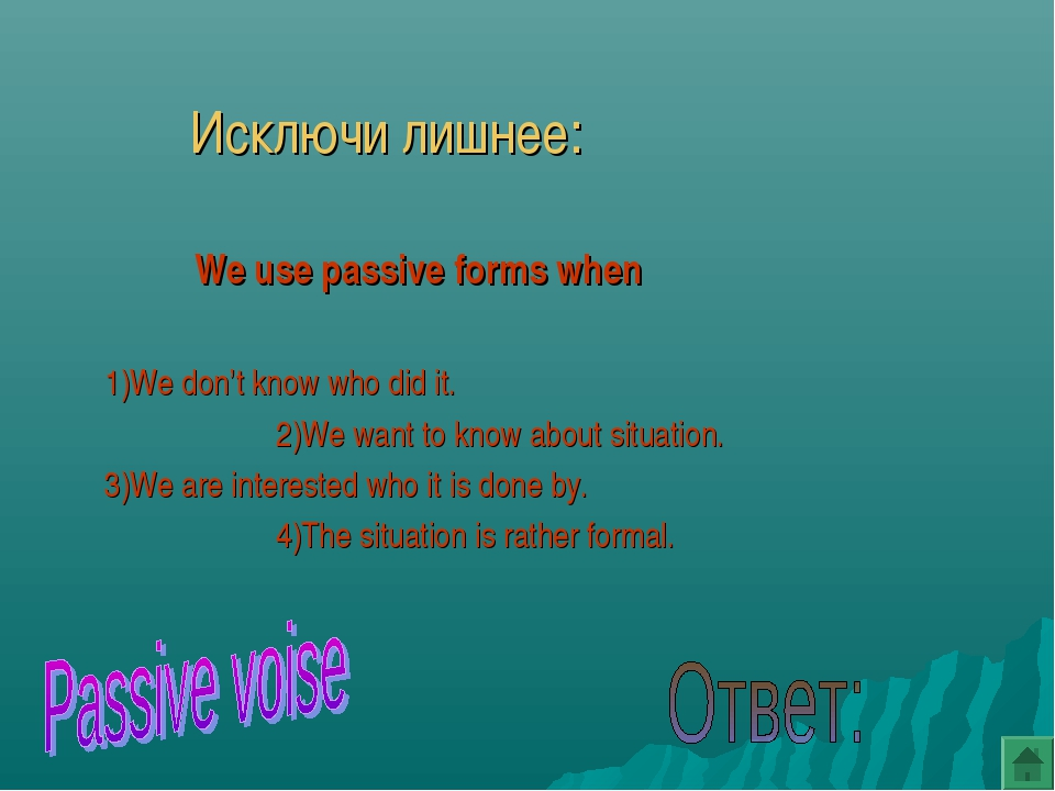 Исключи лишнее:  We use passive forms when 1)We don't know who did it....