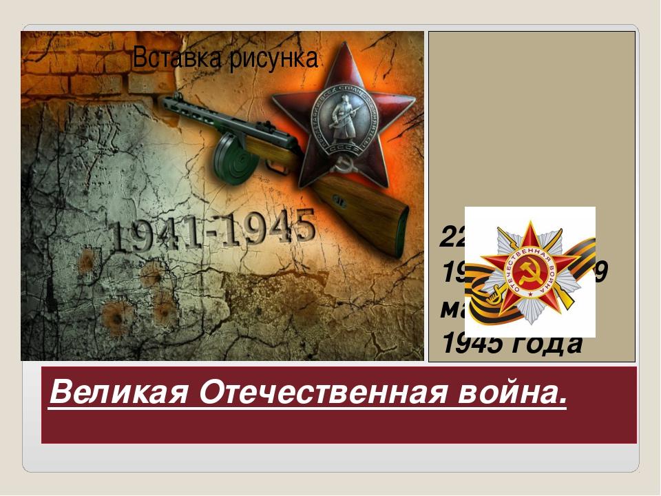Великая Отечественная война. 22 июня 1941 года-9 мая 1945 года