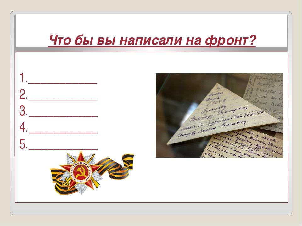 Что бы вы написали на фронт? 1.___________ 2.___________ 3.___________ 4.____...