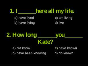 1. I______here all my life. a) have lived c) am living b) have living d) live