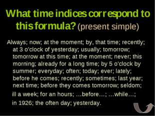 What time indices correspond to this formula? (present simple) Always; now; a