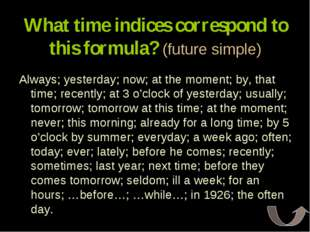 What time indices correspond to this formula? (future simple) Always; yesterd