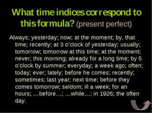 What time indices correspond to this formula? (present perfect) Always; yeste