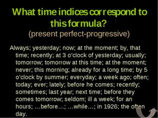 What time indices correspond to this formula? (present perfect-progressive) A