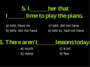 5. I______her that I______time to play the piano. a) told, have no c) told, d