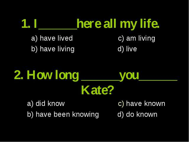 1. I______here all my life. a) have lived c) am living b) have living d) live...