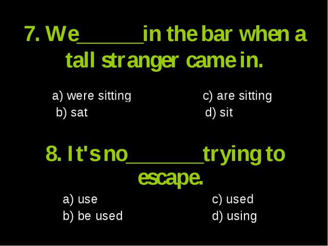 7. We______in the bar when a tall stranger came in. a) were sitting c) are si...