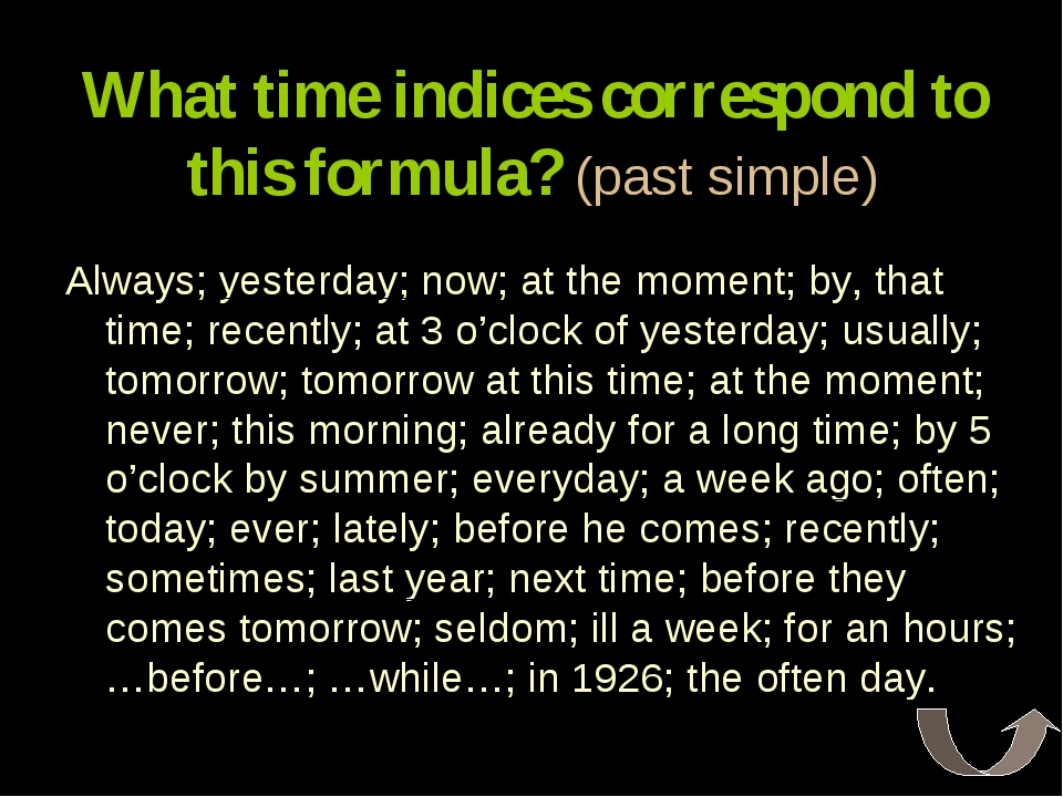What time indices correspond to this formula? (past simple) Always; yesterday...
