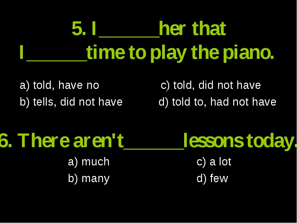 5. I______her that I______time to play the piano. a) told, have no c) told, d...