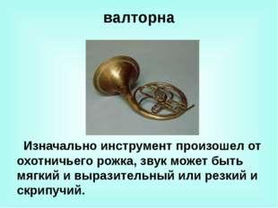 валторна Изначально инструмент произошел от охотничьего рожка, звук может быт