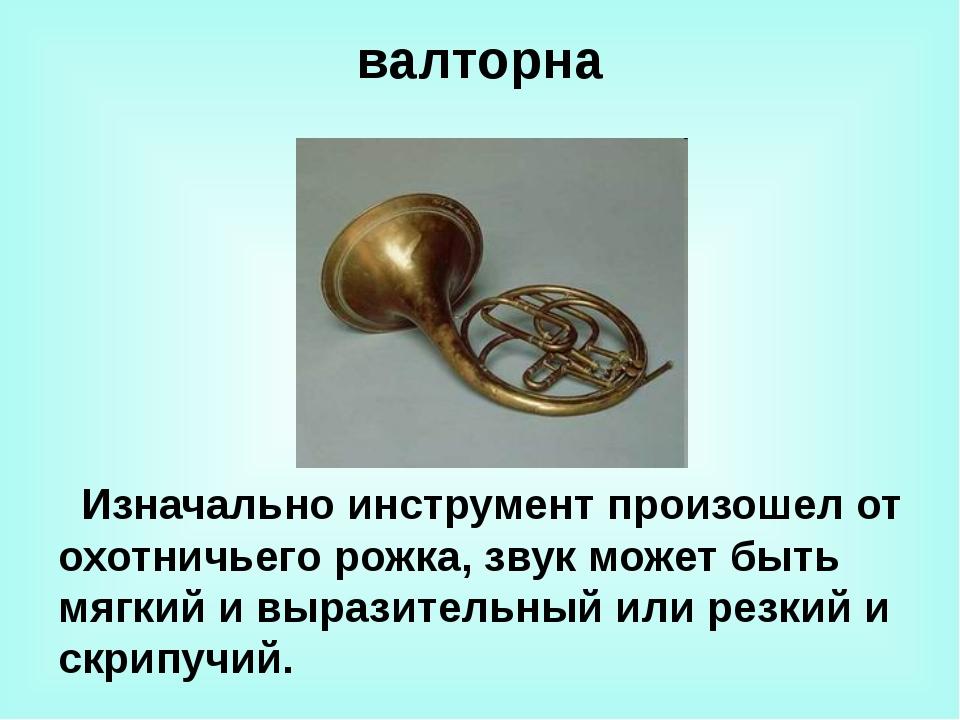 валторна Изначально инструмент произошел от охотничьего рожка, звук может быт...