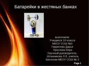 Батарейки в жестяных банках выполнили: Учащиеся 10 класса МБОУ СОШ №3 Гаврило