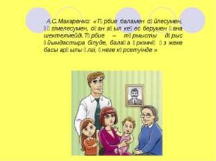 А.С.Макаренко: «Тәрбие баламен сөйлесумен, әңгімелесумен, оған ақыл кеңес бе