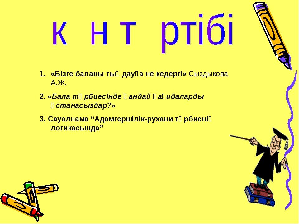 «Бізге баланы тыңдауға не кедергі» Сыздыкова А.Ж. 2. «Бала тәрбиесінде қандай...