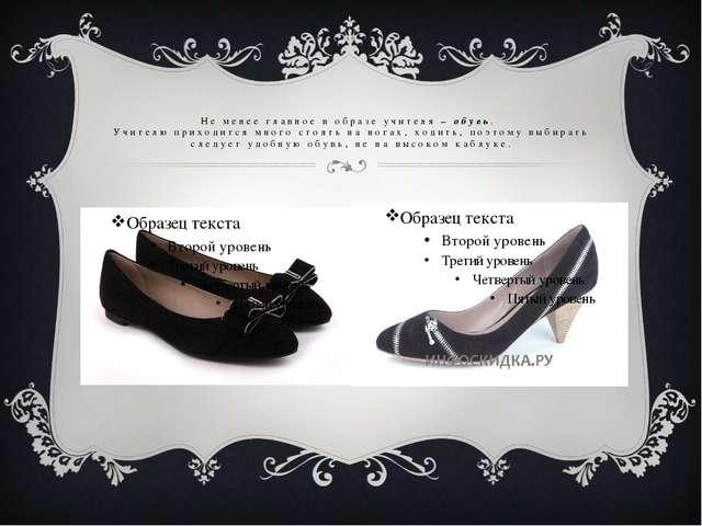 Не менее главное в образе учителя – обувь. Учителю приходится много стоять на...