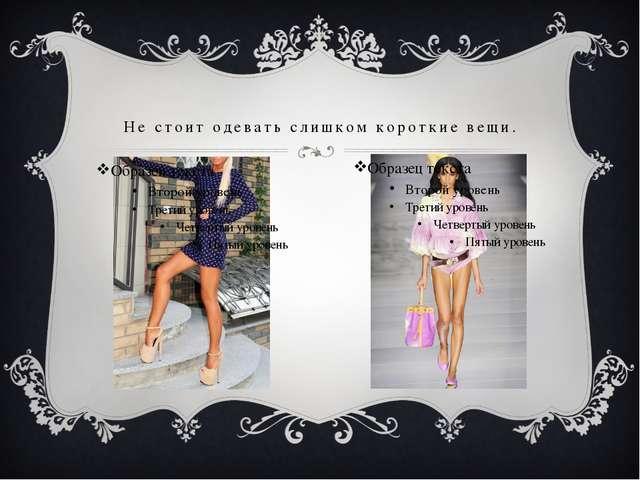 Не стоит одевать слишком короткие вещи.