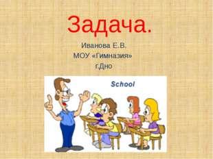 Задача. Иванова Е.В. МОУ «Гимназия» г.Дно