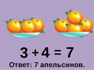 3 + 4 = 7 Ответ: 7 апельсинов.