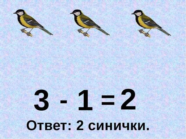 3 1 - = 2 Ответ: 2 синички.