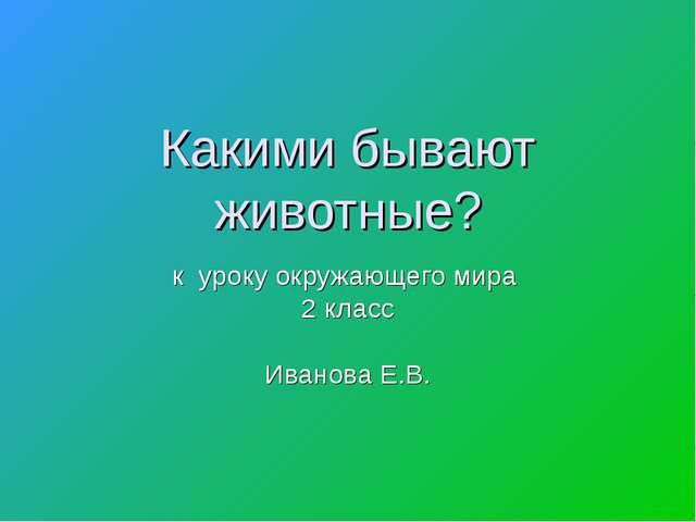 Какими бывают животные? к уроку окружающего мира 2 класс Иванова Е.В.