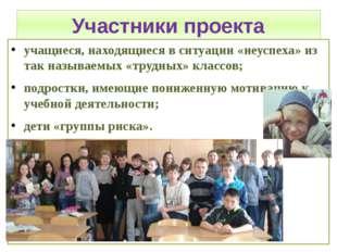Участники проекта учащиеся, находящиеся в ситуации «неуспеха» из так называем