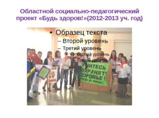Областной социально-педагогический проект «Будь здоров!»(2012-2013 уч. год)
