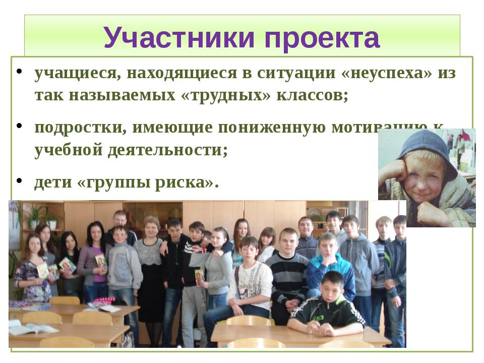 Участники проекта учащиеся, находящиеся в ситуации «неуспеха» из так называем...