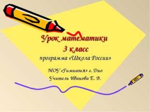 Урок математики 3 класс программа «Школа России» МОУ «Гимназия» г. Дно Учител