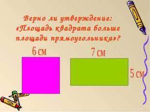 Верно ли утверждение: «Площадь квадрата больше площади прямоугольника»?