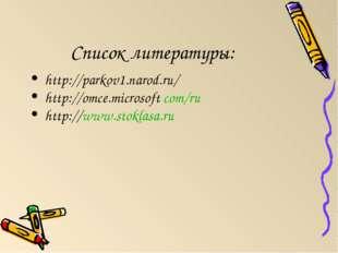 Список литературы: http://parkov1.narod.ru/ http://omce.microsoft com/ru http