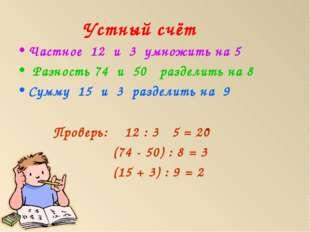 Устный счёт Частное 12 и 3 умножить на 5 Разность 74 и 50 разделить на 8 Сумм