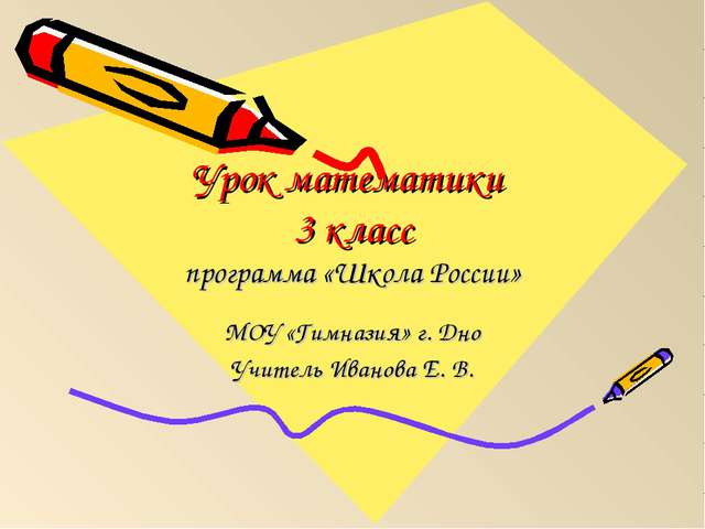 Урок математики 3 класс программа «Школа России» МОУ «Гимназия» г. Дно Учител...