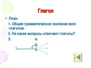 Глагол План: 1. Общее грамматическое значение всех глаголов. 2. На какие вопр