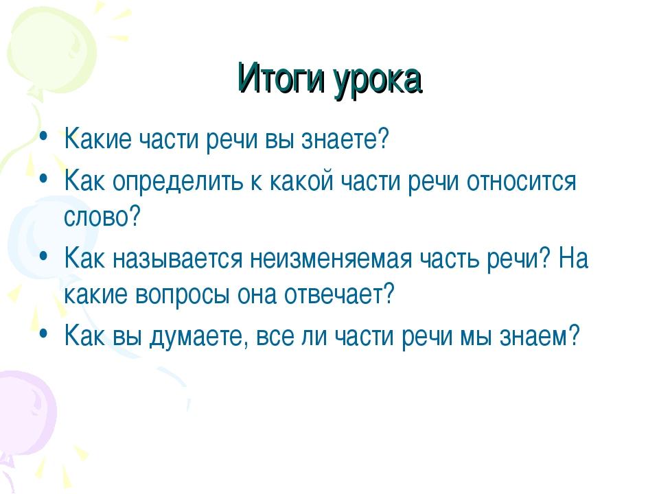 Итоги урока Какие части речи вы знаете? Как определить к какой части речи отн...