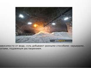 в зависимости от вида, соль добывают разными способами: карьерами, шахтами,