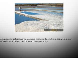 Морскую соль добывают с помощью системы бассейнов, соединенных каналами, из