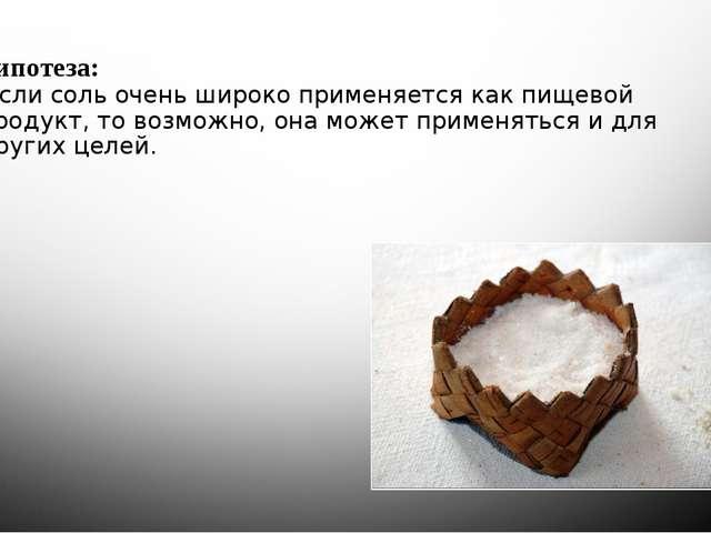 Гипотеза: Если соль очень широко применяется как пищевой продукт, то возможно...