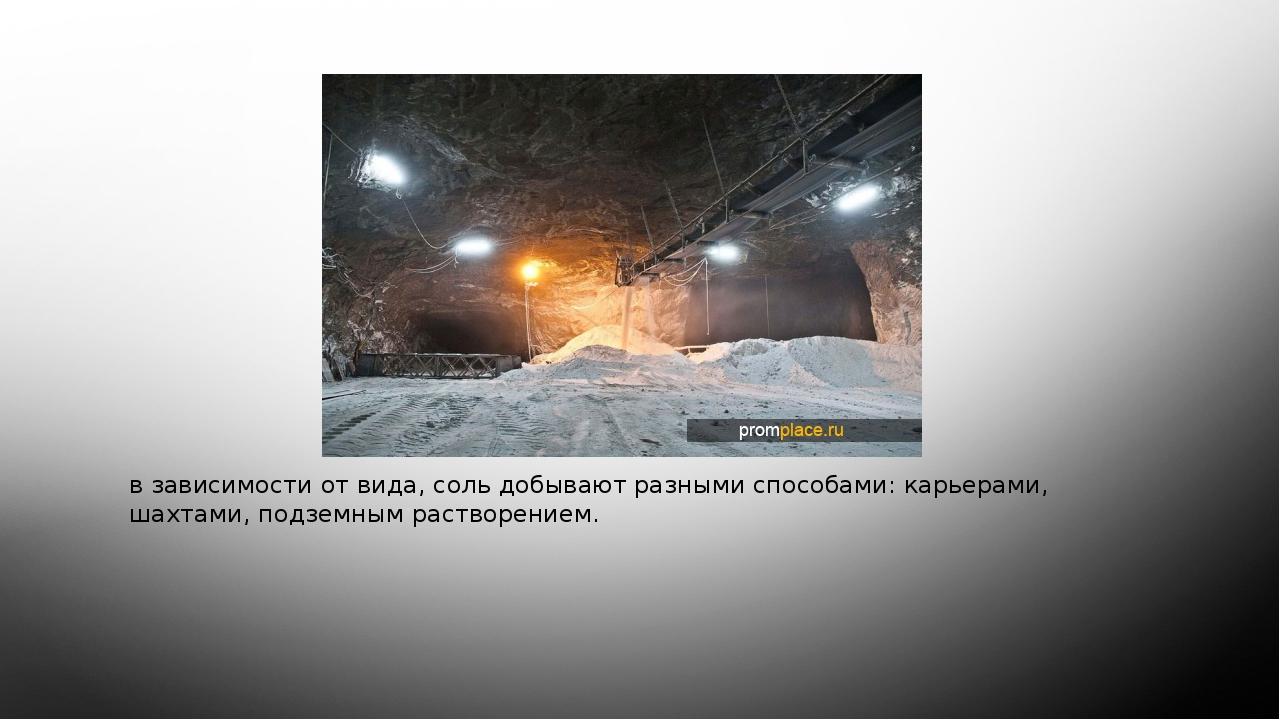 в зависимости от вида, соль добывают разными способами: карьерами, шахтами,...
