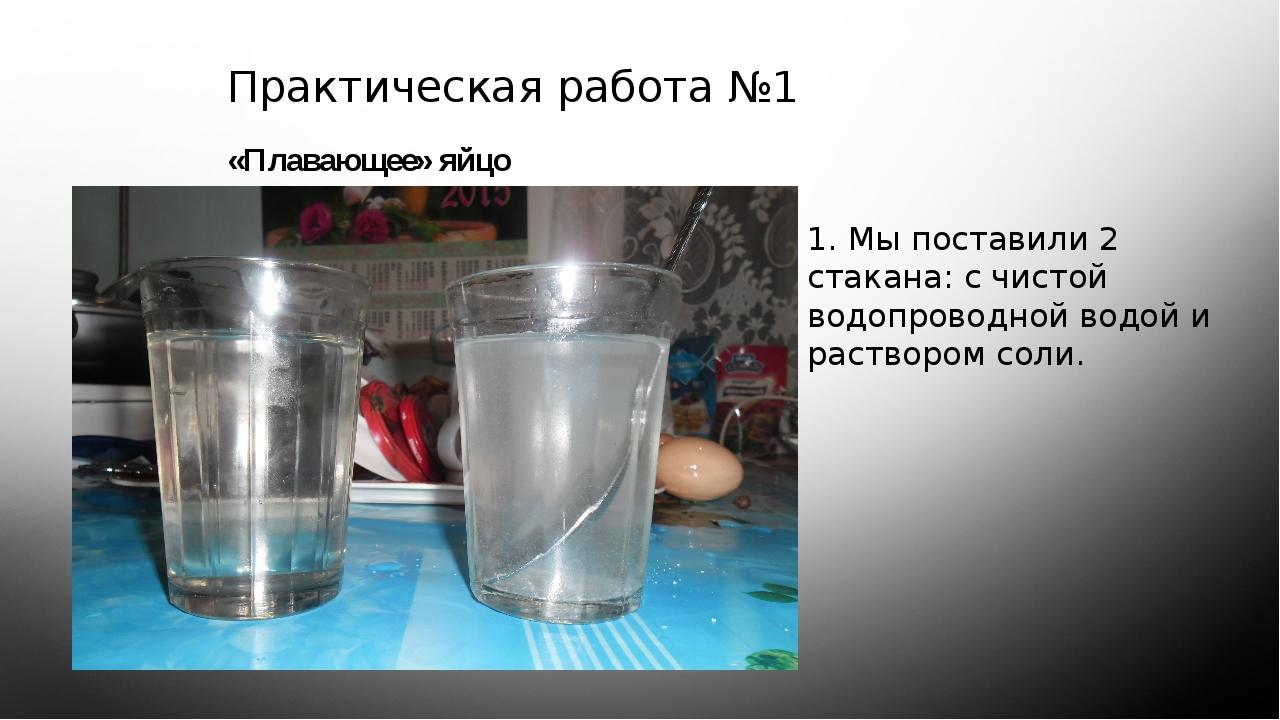 Практическая работа №1 «Плавающее» яйцо 1. Мы поставили 2 стакана: с чистой...