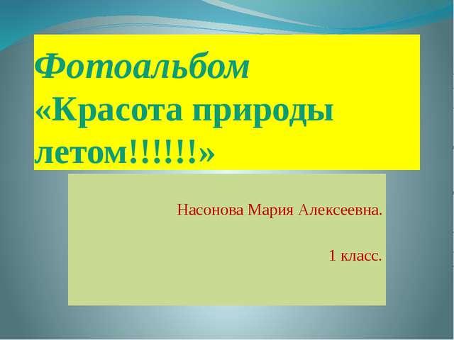 Фотоальбом «Красота природы летом!!!!!!» Насонова Мария Алексеевна. 1 класс.