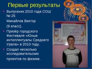 Первые результаты Выпускник 2010 года СОШ № 25 Михайлов Виктор (9 класс). П